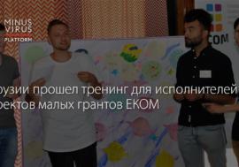 В Грузии прошел тенинг для исполнителей проектов малых грантов ЕКОМ