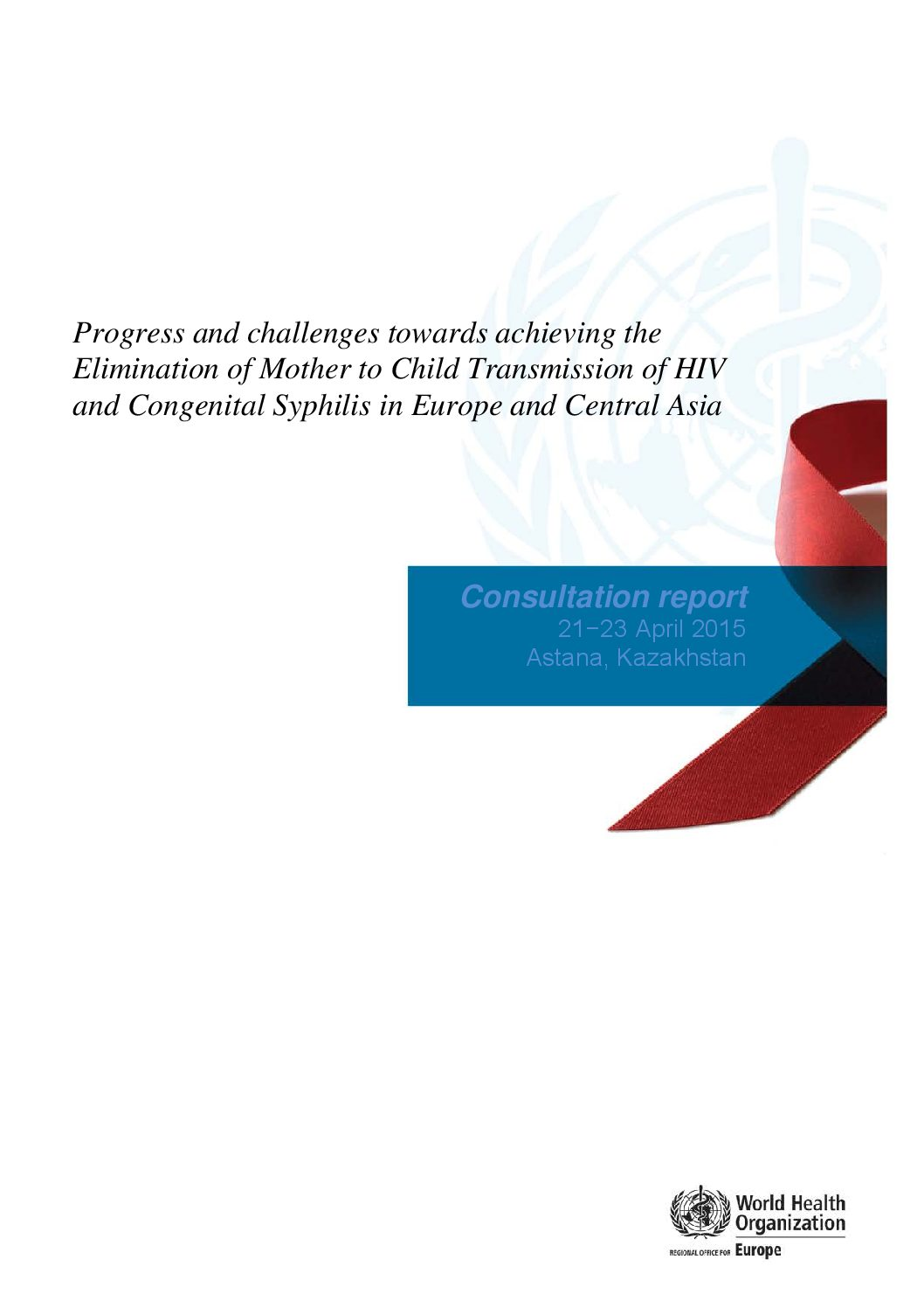 Progress and challenges towards achieving the elimination of mother to child transmission of HIV and congenital syphilis in Europe and Central Asia. Consultation report. 2015.